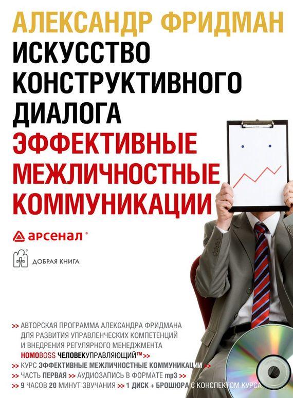 Александр Фридман Искусство конструктивного диалога. Эффективные межличностные коммуникации