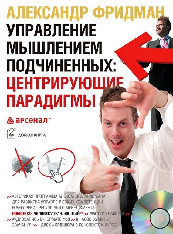 Александр Фридман Управление мышлением подчиненных: центрирующие парадигмы