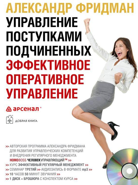 Александр Фридман Управление поступками подчиненных. Эффективное оперативное управление