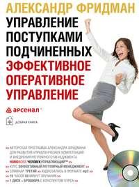 Фридман, Александр  - Управление поступками подчиненных. Эффективное оперативное управление