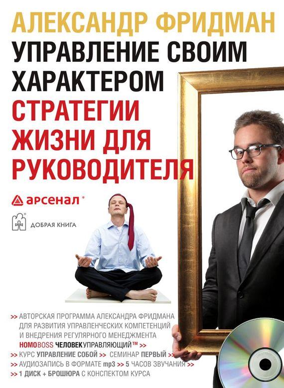 Александр Фридман Управление своим характером. Стратегии жизни для руководителя