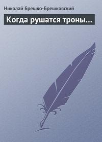 Брешко-Брешковский, Николай  - Когда рушатся троны…