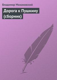 Михановский, Владимир  - Дорога к Пушкину (сборник)