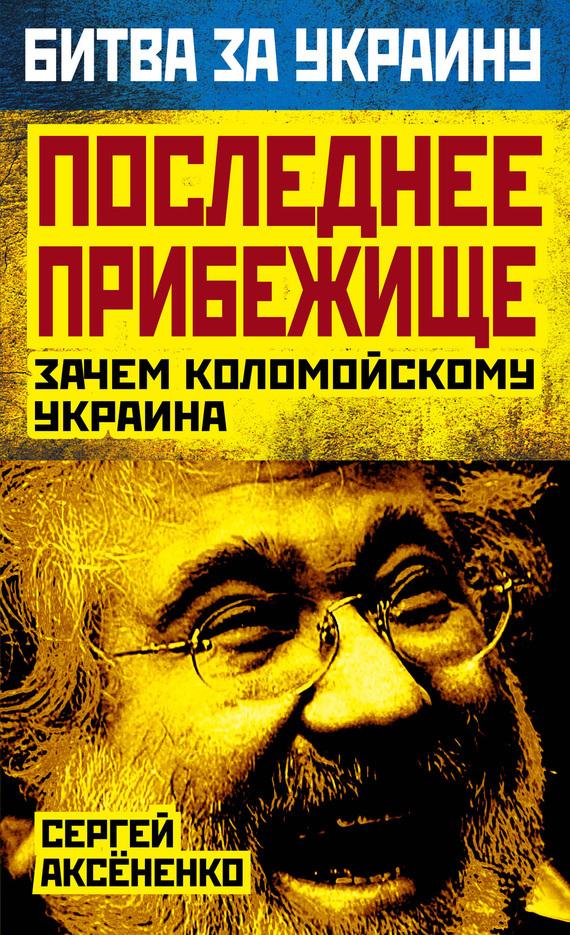 Сергей Аксененко Последнее прибежище. Зачем Коломойскому Украина книги почтой дешево по украине