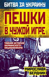 Бердник, Мирослава  - Пешки в чужой игре. Тайная история украинского национализма