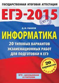 Ушаков, Д. М.  - ЕГЭ 2015. Информатика. 20 типовых вариантов экзаменационных работ для подготовки к ЕГЭ