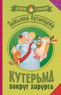 Луганцева, Татьяна  - Кутерьма вокруг хирурга