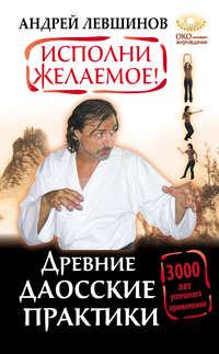 Левшинов, Андрей  - Исполни желаемое! Древние даосские практики. 3000 лет успешного применения