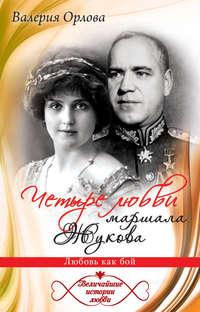 Орлова, Валерия  - Четыре любви маршала Жукова. Любовь как бой