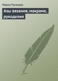 Русакова, Мария  - Азы вязания, макраме, рукоделия