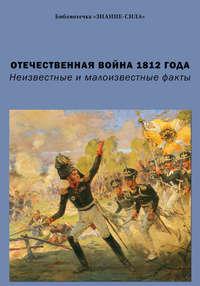- Отечественная война 1812 года. Неизвестные и малоизвестные факты