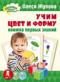 Жукова, Олеся  - Учим цвет и форму. Книжка первых знаний