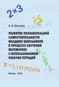 Болотова, А. И.  - Развитие познавательной самостоятельности младших школьников в процессе обучения математике с использованием рабочих тетрадей