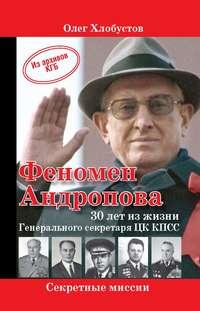 Хлобустов, Олег  - Феномен Андропова: 30 лет из жизни Генерального секретаря ЦК КПСС.