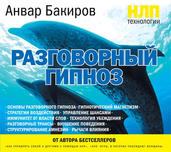 Анвар Бакиров НЛП-технологии: Разговорный гипноз анвар бакиров нлп технологии разговорный гипноз