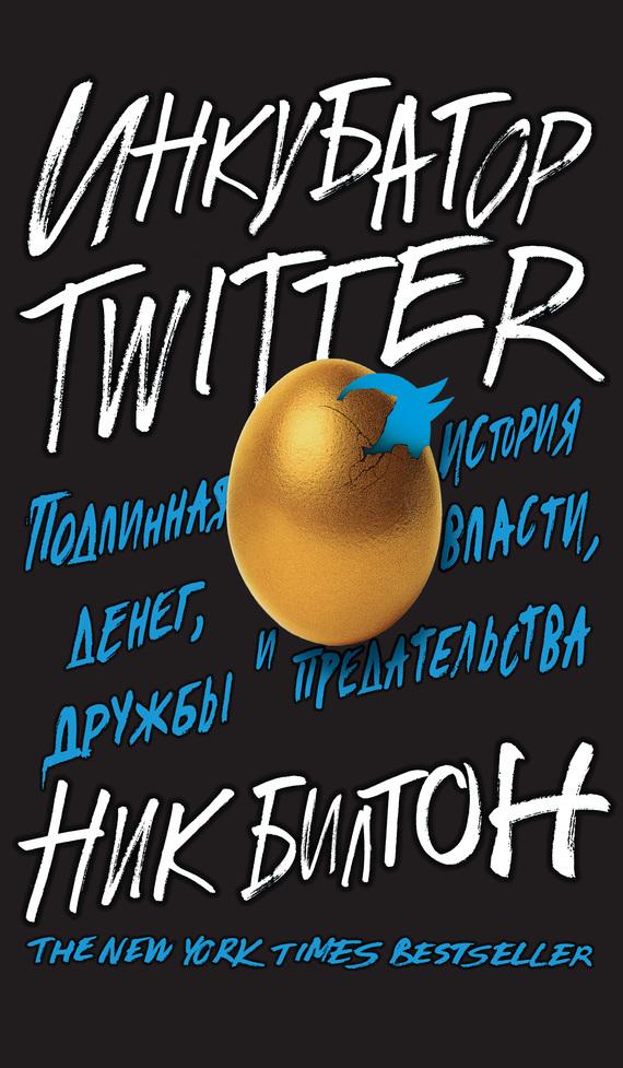Ник Билтон - Инкубатор Twitter. Подлинная история денег, власти, дружбы и предательства (fb2) скачать книгу бесплатно