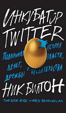 Обложка Инкубатор Twitter. Подлинная история денег, власти, дружбы и предательства