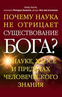 Ацель, Амир  - Почему наука не отрицает существование Бога? О науке, хаосе и пределах человеческого знания