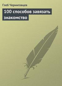 Черниговцев, Глеб  - 100 способов завязать знакомство
