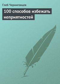 Черниговцев, Глеб  - 100 способов избежать неприятностей