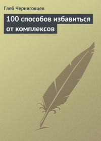 Черниговцев, Глеб  - 100 способов избавиться от комплексов