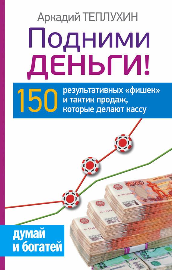 Аркадий Теплухин Подними деньги! 150 результативных «фишек» и тактик продаж, которые делают кассу аркадий шушпанов двигатель торговли