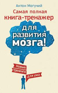 - Самая полная книга-тренажер для развития мозга! Новые тренинги для ума