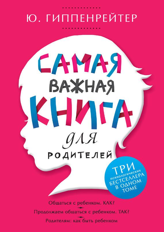 Юлия Гиппенрейтер Самая важная книга для родителей (сборник) гиппентрейтер общаться с ребенком как в киеве