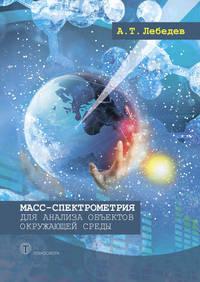 Лебедев, А. Т.  - Масс-спектрометрия для анализа объектов окружающей среды