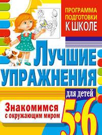 Гаврина, Светлана  - Знакомимся с окружающим миром. Лучшие упражнения для детей 5-6 лет
