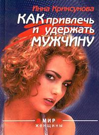 Инна Криксунова Как привлечь и удержать мужчину книги эксмо как найти и удержать мужчину