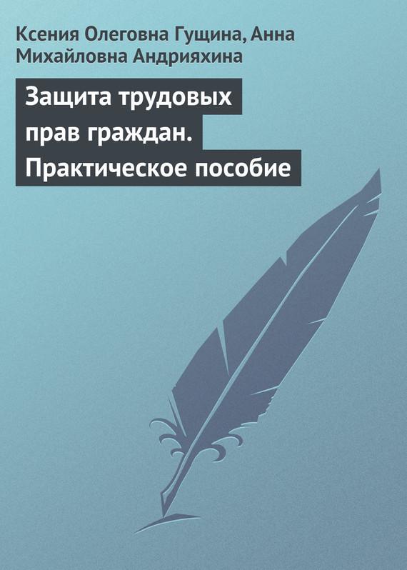 Ксения Олеговна Гущина Защита трудовых прав граждан. Практическое пособие