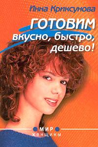 Инна Криксунова Готовим вкусно, быстро, дешево! готовим быстро и вкусно меню для будней и праздников