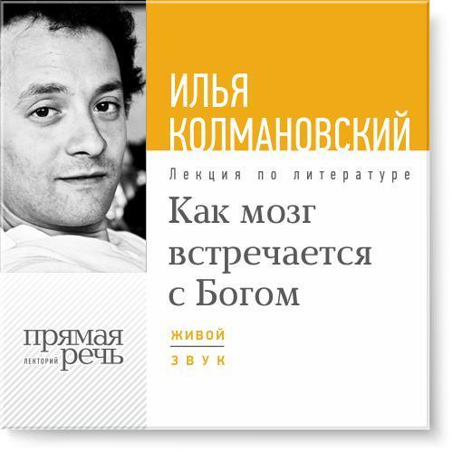 Илья Колмановский Лекция «Как мозг встречается с Богом» илья колмановский лекция технологии будущего в сегодняшней медицине