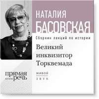 Басовская, Наталия  - Лекция «Великий инквизитор Торквемада. На стороне зла»