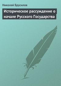 Брусилов, Николай  - Историческое рассуждение о начале Русского Государства