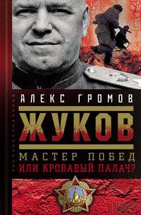 Громов, Алекс  - Жуков. Мастер побед или кровавый палач?