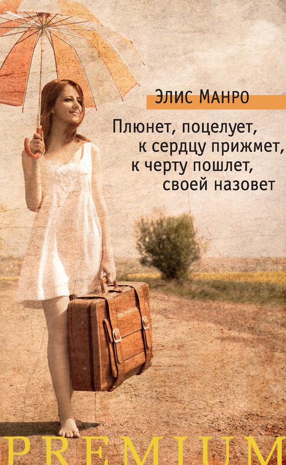 Обложка книги Плюнет, поцелует, к сердцу прижмет, к черту пошлет, своей назовет (сборник), автор Манро, Элис