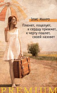 Манро, Элис  - Плюнет, поцелует, к сердцу прижмет, к черту пошлет, своей назовет (сборник)