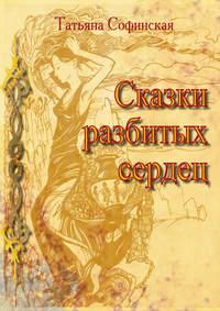 Софинская, Татьяна  - Сказки разбитых сердец