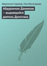 Гаджиев, Абдулатип  - Абдурахман Даниялов – выдающийся деятель Дагестана