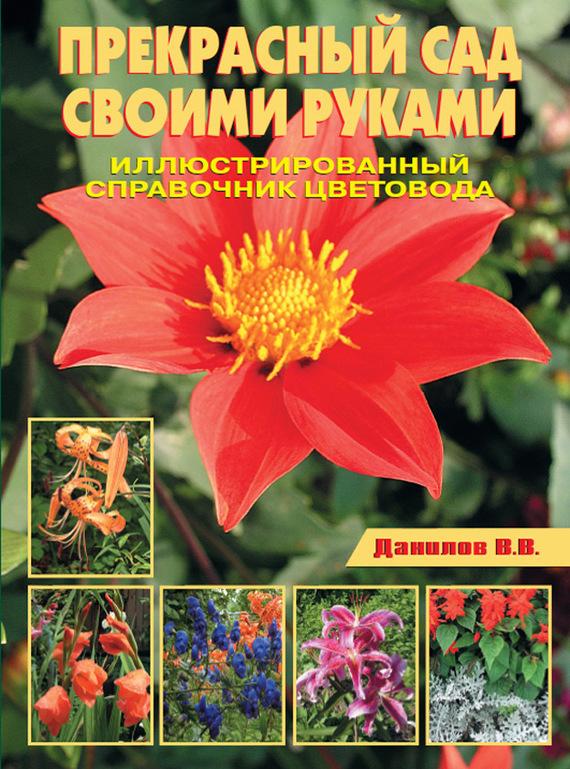 Прекрасный сад своими руками. Иллюстрированный справочник цветовода