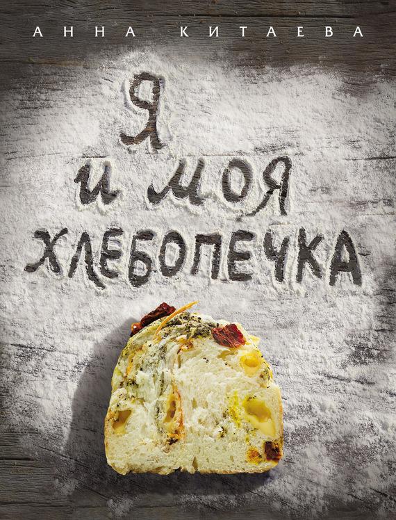 Анна Китаева Я и моя хлебопечка анна китаева я и моя хлебопечка