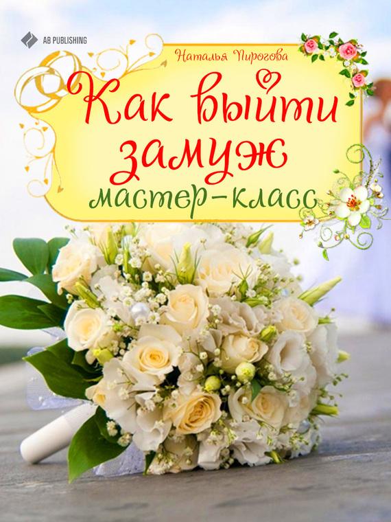 Наталья Пирогова Как выйти замуж. Мастер-класс наталья пирогова как выйти замуж мастер класс