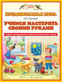 Корнеева, О. С.  - Учимся мастерить своими руками. Учебно-методическое пособие для подготовки к школе