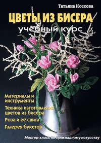 Татьяна Коссова - Цветы из бисера. Учебный курс