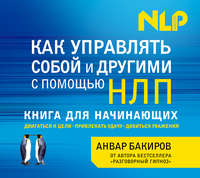 Бакиров, Анвар   - Как управлять собой и другими с помощью НЛП