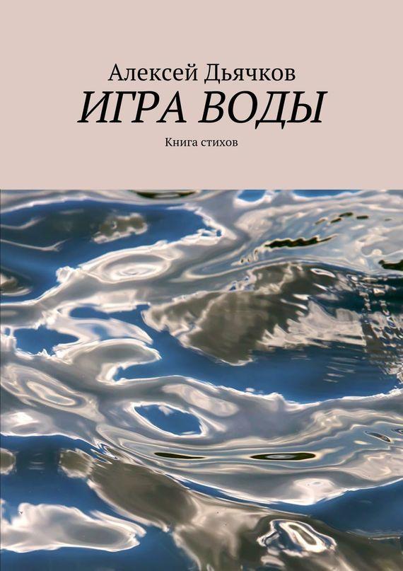 Алексей Дьячков Игра воды. Книга стихов алексей харинский mba без воды