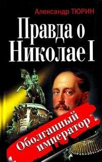 Тюрин, Александр  - Правда о Николае I. Оболганный император