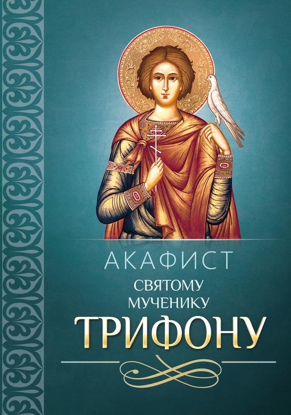 Сборник Акафист Трифону Святому мученику александр трофимов акафист святому праведному иоанну русскому